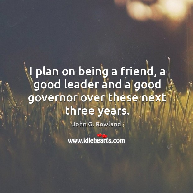 I plan on being a friend, a good leader and a good governor over these next three years. John G. Rowland Picture Quote