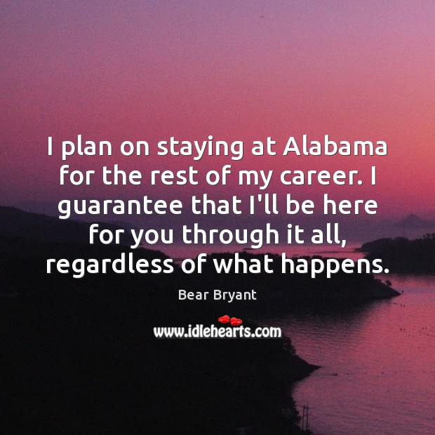 I plan on staying at Alabama for the rest of my career. Bear Bryant Picture Quote