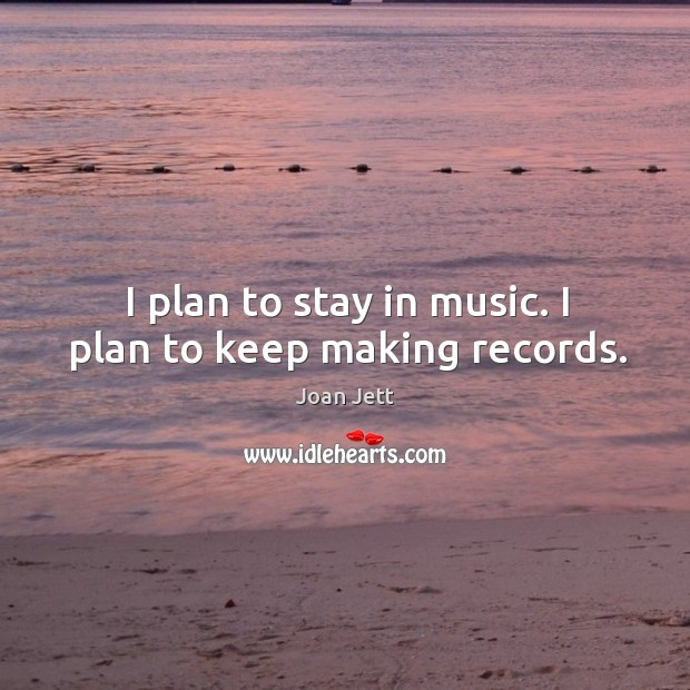 I plan to stay in music. I plan to keep making records. Image