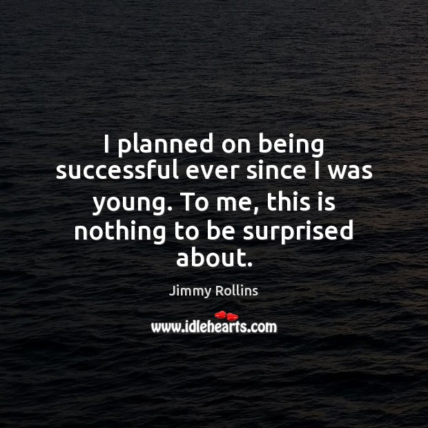 I planned on being successful ever since I was young. To me, Being Successful Quotes Image