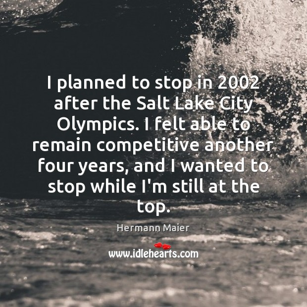I planned to stop in 2002 after the Salt Lake City Olympics. I Hermann Maier Picture Quote