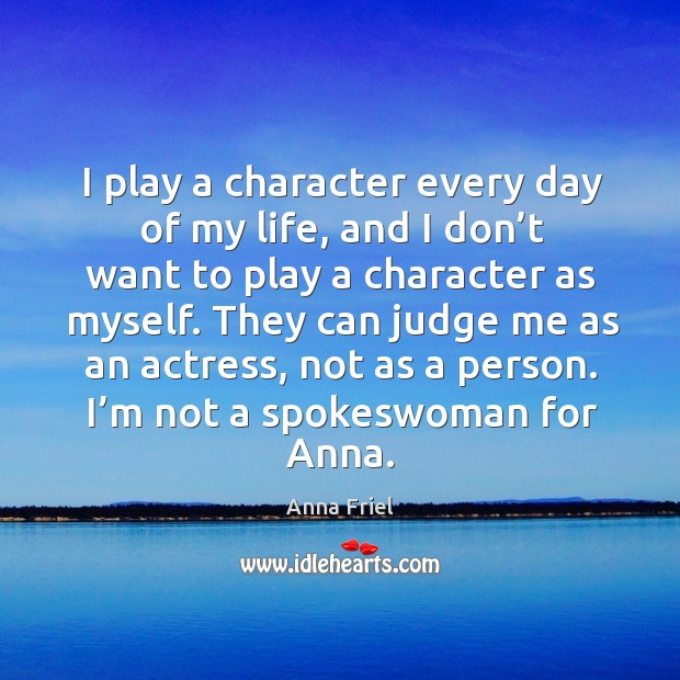 I play a character every day of my life, and I don't want to play a character as myself. Anna Friel Picture Quote