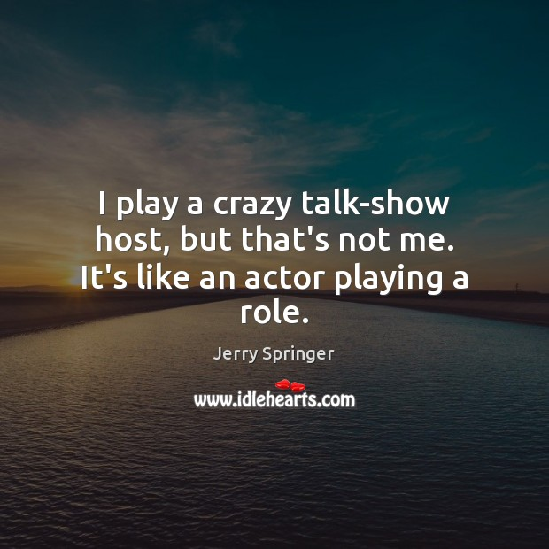 Image, I play a crazy talk-show host, but that's not me. It's like an actor playing a role.