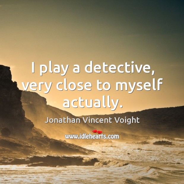 I play a detective, very close to myself actually. Image