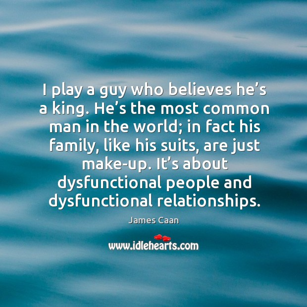 I play a guy who believes he's a king. He's the most common man in the world James Caan Picture Quote