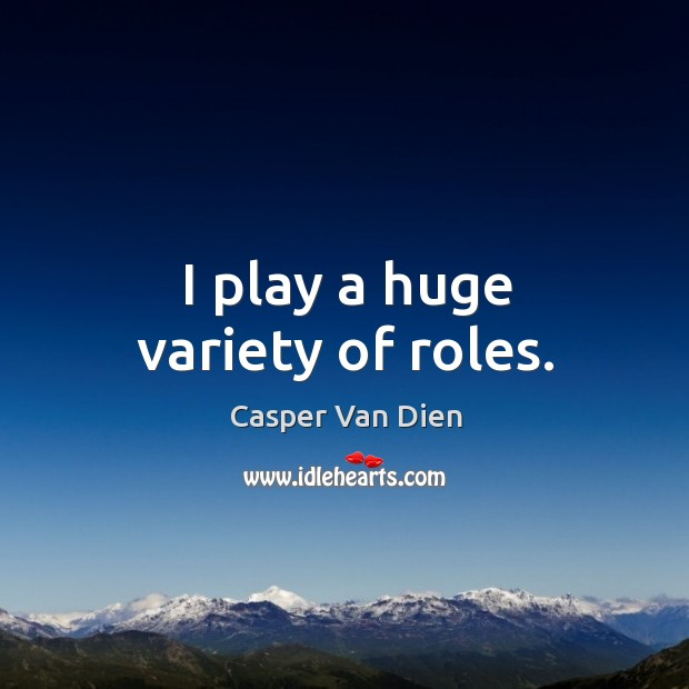 I play a huge variety of roles. Image