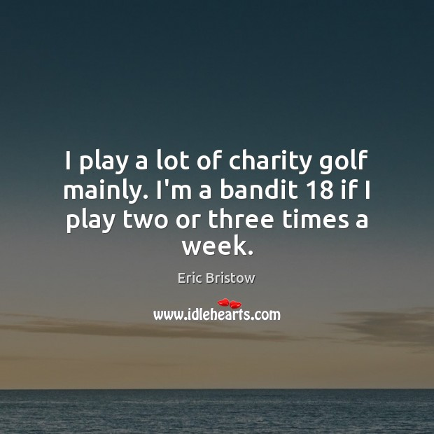 Image, I play a lot of charity golf mainly. I'm a bandit 18 if I play two or three times a week.