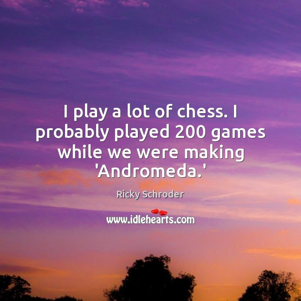 Image, I play a lot of chess. I probably played 200 games while we were making 'Andromeda.'