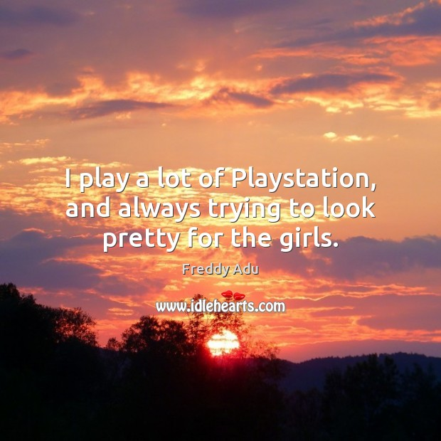 I play a lot of Playstation, and always trying to look pretty for the girls. Freddy Adu Picture Quote