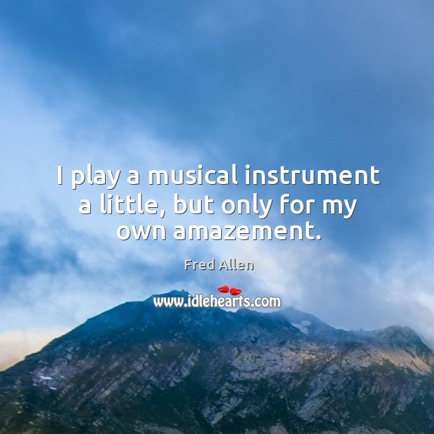I play a musical instrument a little, but only for my own amazement. Image