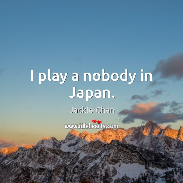 I play a nobody in Japan. Jackie Chan Picture Quote