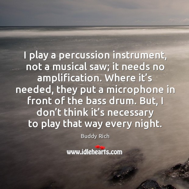 I play a percussion instrument, not a musical saw; it needs no amplification. Buddy Rich Picture Quote