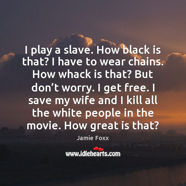 I play a slave. How black is that? I have to wear Jamie Foxx Picture Quote