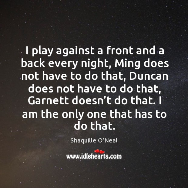 Image, I play against a front and a back every night, ming does not have to do that