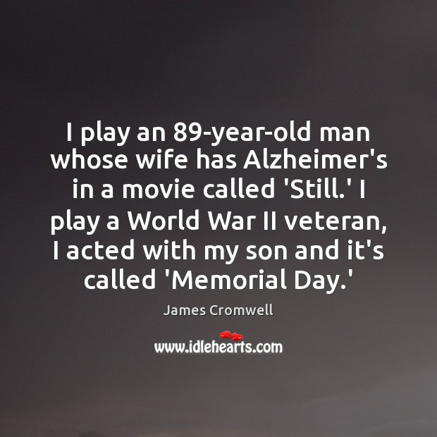 I play an 89-year-old man whose wife has Alzheimer's in a movie Memorial Day Quotes Image