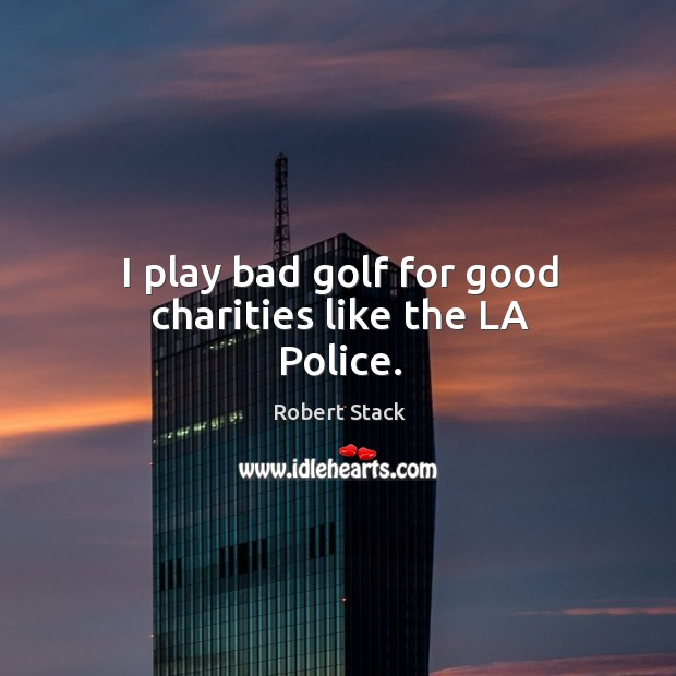 Image, I play bad golf for good charities like the la police.