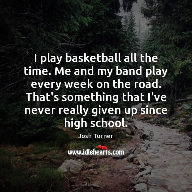 I play basketball all the time. Me and my band play every Image