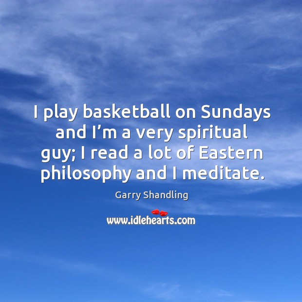 I play basketball on sundays and I'm a very spiritual guy; I read a lot of eastern philosophy and I meditate. Image