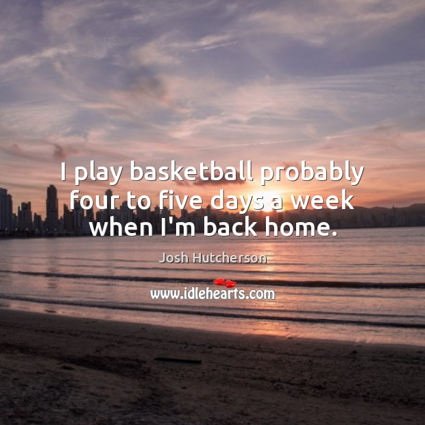 I play basketball probably four to five days a week when I'm back home. Josh Hutcherson Picture Quote