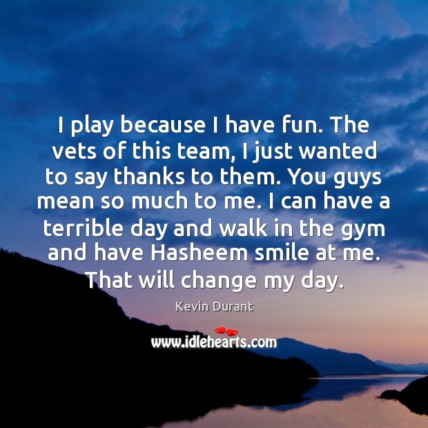 Image, I play because I have fun. The vets of this team, I
