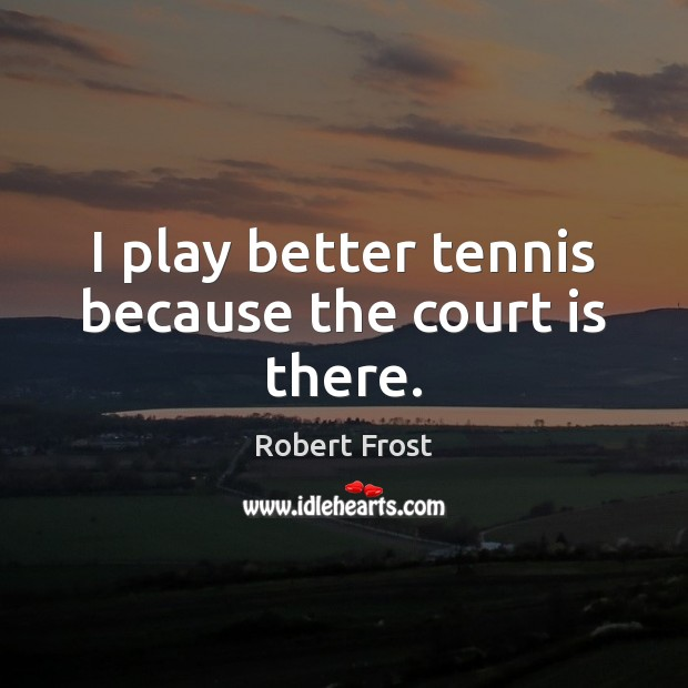 Image, I play better tennis because the court is there.