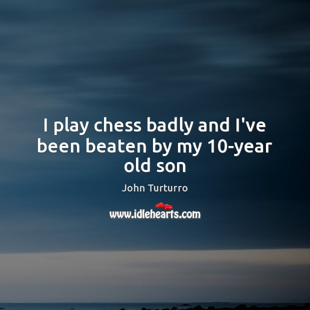 I play chess badly and I've been beaten by my 10-year old son Image