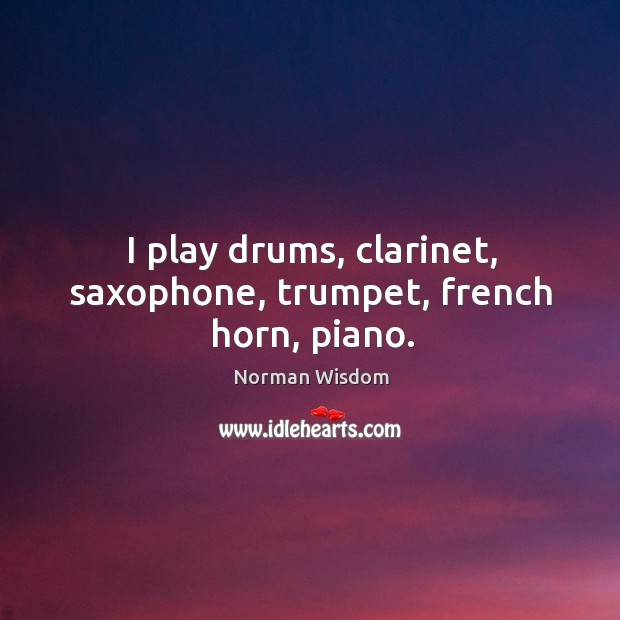 I play drums, clarinet, saxophone, trumpet, french horn, piano. Norman Wisdom Picture Quote