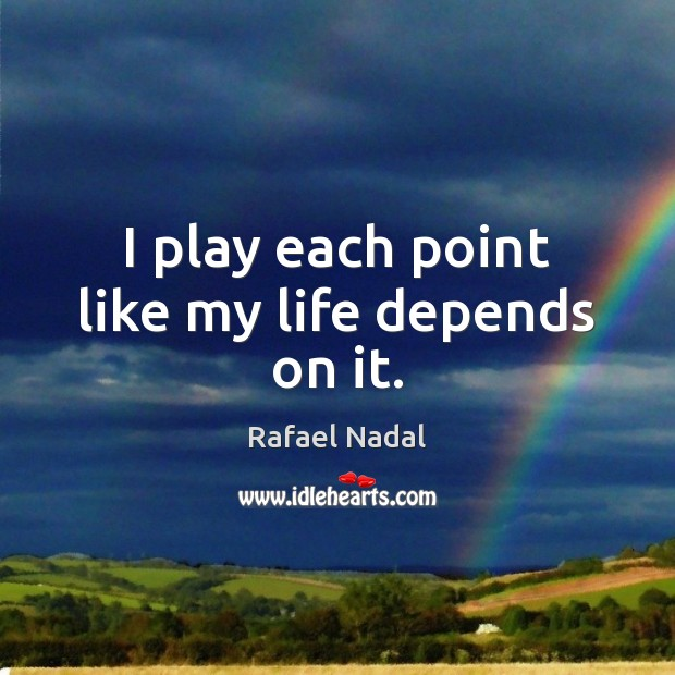 I play each point like my life depends on it. Rafael Nadal Picture Quote