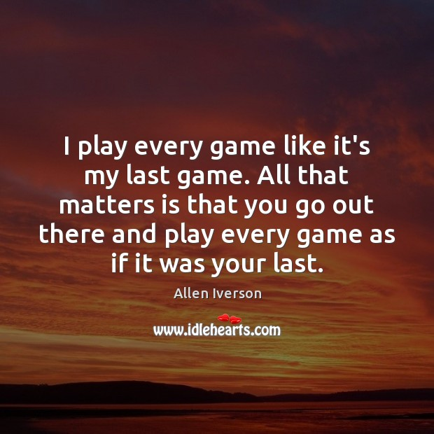 Image, I play every game like it's my last game. All that matters
