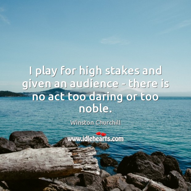 Image, I play for high stakes and given an audience – there is no act too daring or too noble.