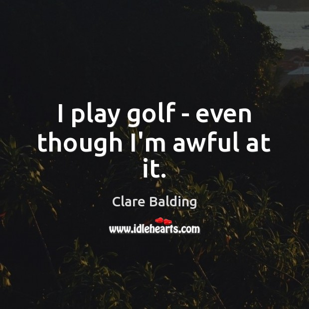 I play golf – even though I'm awful at it. Image