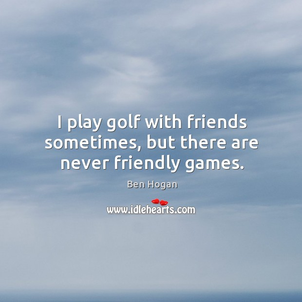 I play golf with friends sometimes, but there are never friendly games. Image