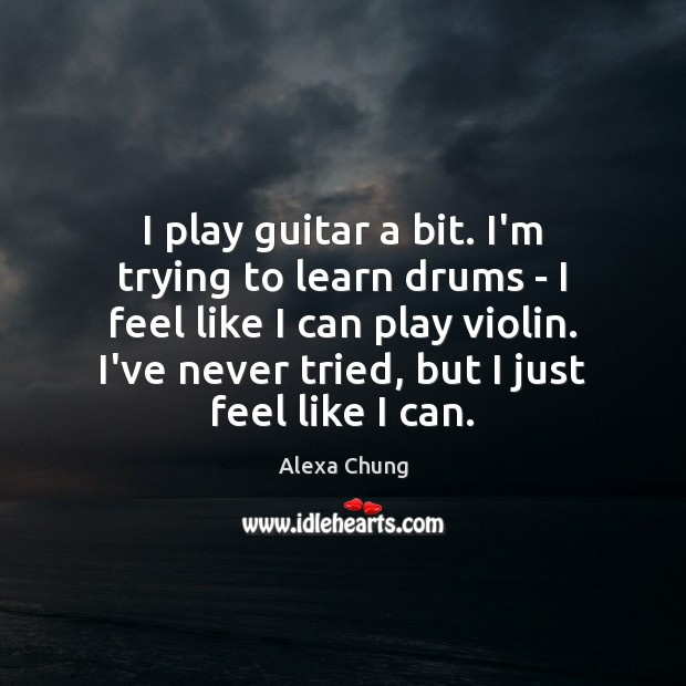 Image, I play guitar a bit. I'm trying to learn drums – I