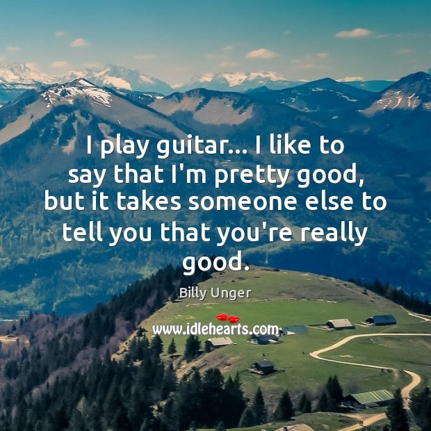 Image, I play guitar… I like to say that I'm pretty good, but