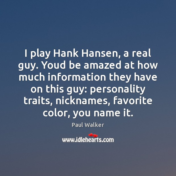 I play Hank Hansen, a real guy. Youd be amazed at how Paul Walker Picture Quote