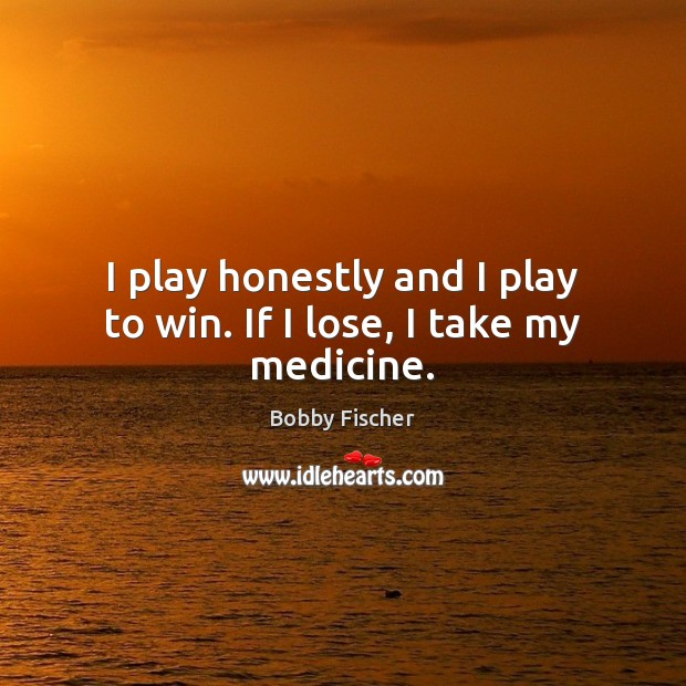 I play honestly and I play to win. If I lose, I take my medicine. Image