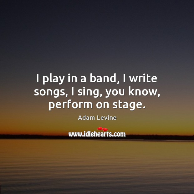 Image, I play in a band, I write songs, I sing, you know, perform on stage.