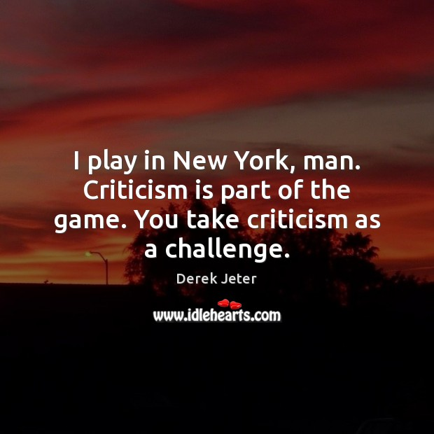 I play in New York, man. Criticism is part of the game. You take criticism as a challenge. Derek Jeter Picture Quote