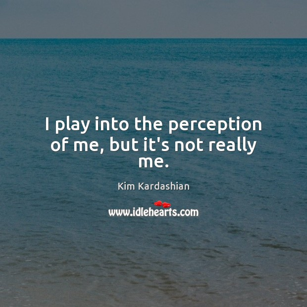 I play into the perception of me, but it's not really me. Kim Kardashian Picture Quote