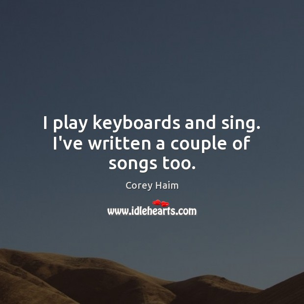 I play keyboards and sing. I've written a couple of songs too. Image