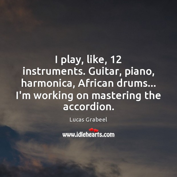 Image, I play, like, 12 instruments. Guitar, piano, harmonica, African drums… I'm working on