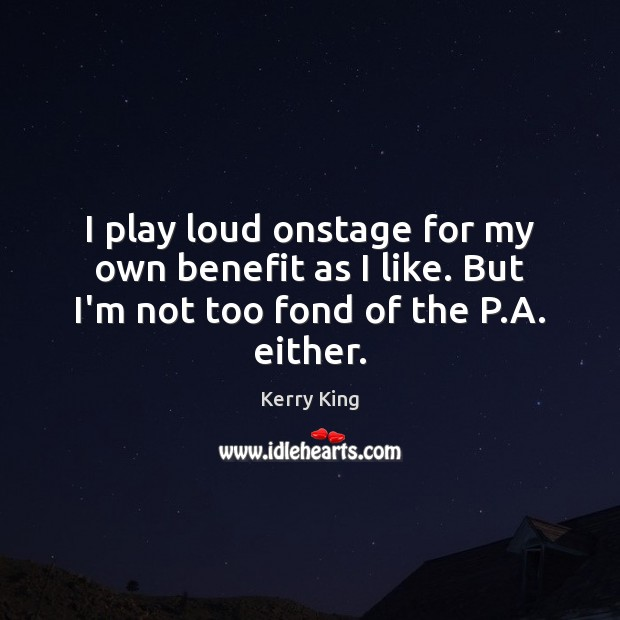 I play loud onstage for my own benefit as I like. But I'm not too fond of the P.A. either. Image