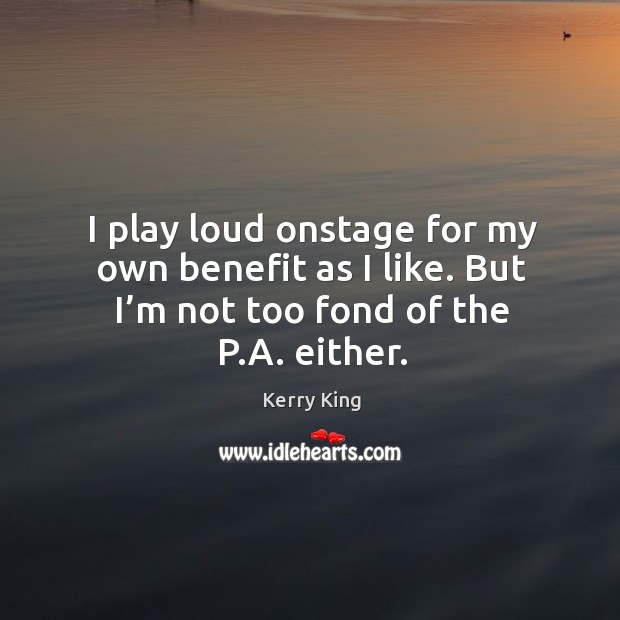 I play loud onstage for my own benefit as I like. But I'm not too fond of the p.a. Either. Kerry King Picture Quote