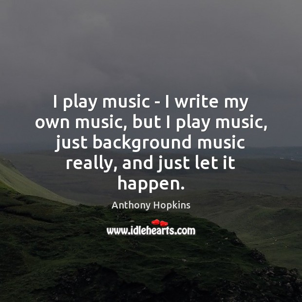 Image, I play music – I write my own music, but I play