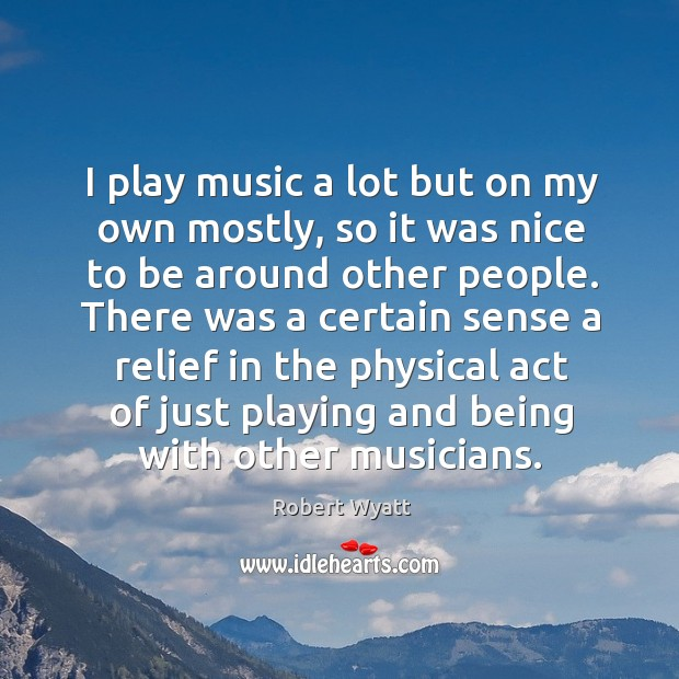I play music a lot but on my own mostly, so it was nice to be around other people. Robert Wyatt Picture Quote
