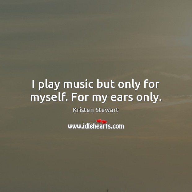 I play music but only for myself. For my ears only. Kristen Stewart Picture Quote