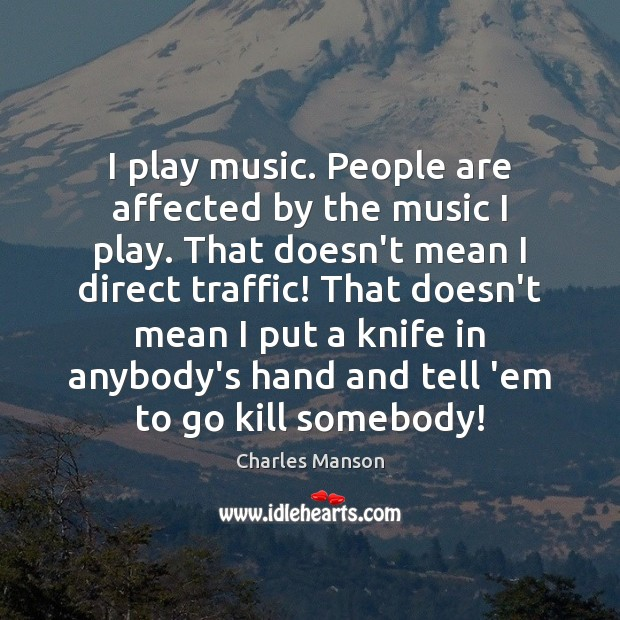 I play music. People are affected by the music I play. That Charles Manson Picture Quote