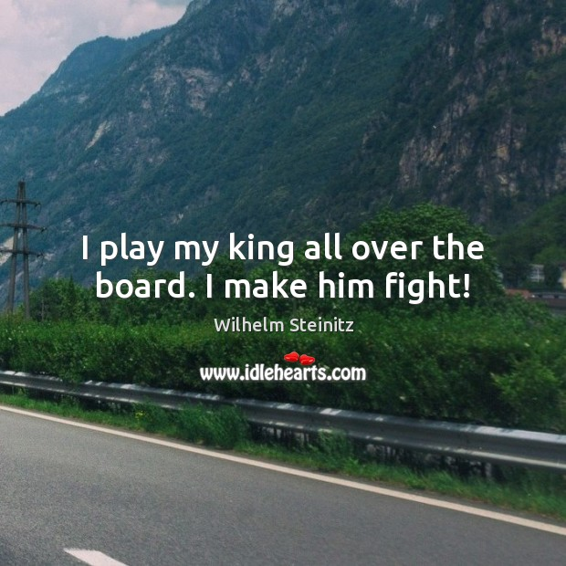 Image, I play my king all over the board. I make him fight!