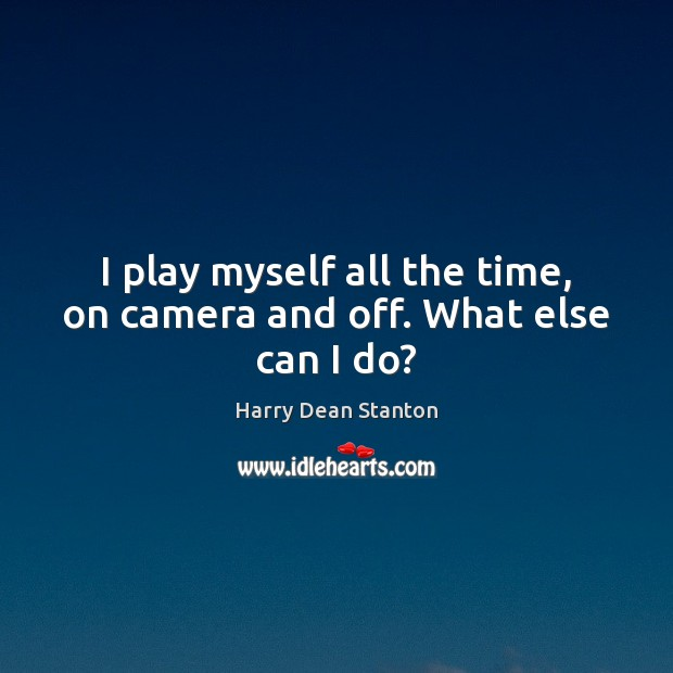 I play myself all the time, on camera and off. What else can I do? Image