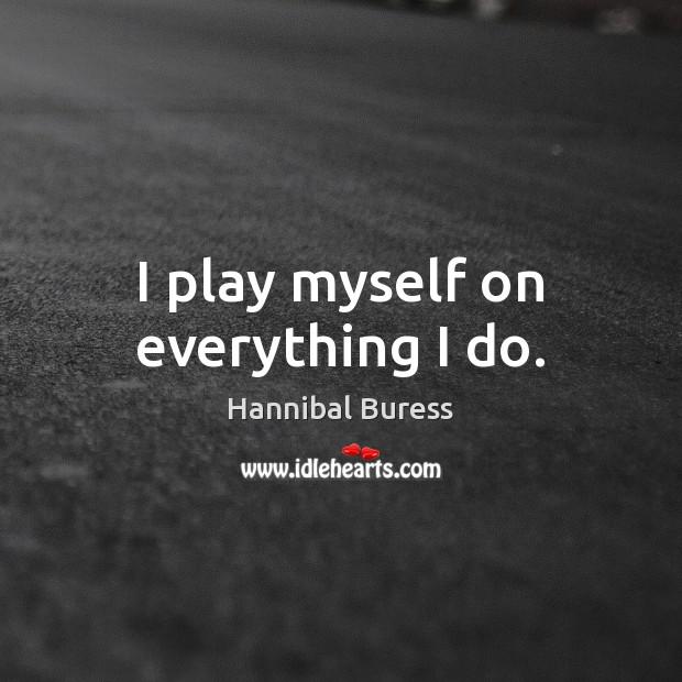 I play myself on everything I do. Image